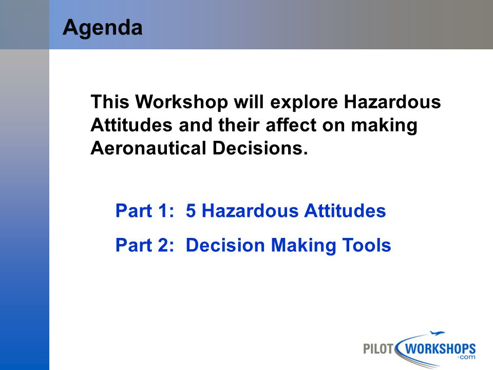 12-Apr-17 [Title of the course] Agenda. This Workshop will explore Hazardous Attitudes and their affect on making Aeronautical Decisions.